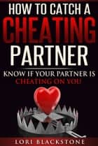 How To Catch a Cheating Partner: Know If Your Partner Is Cheating On You ebook by Lori Blackstone