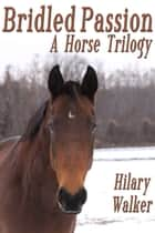Bridled Passion: A Horse Trilogy ebook by Hilary Walker