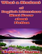What a Student of English Literature Must Know About Fiction ebook by Rajkumar Sharma