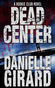 Dead Center - (The Rookie Club, Book 1) ebook by Danielle Girard