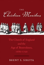 The Christian Monitors - The Church of England and the Age of Benevolence, 1680-1730 ebook by Brent S. Sirota