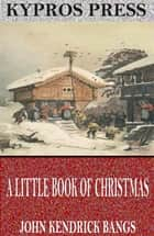 A Little Book of Christmas ebook by John Kendrick Bangs