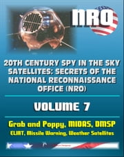 20th Century Spy in the Sky Satellites: Secrets of the National Reconnaissance Office (NRO) Volume 7 - ELINT Grab and Poppy, Missile Warning MIDAS, Polar Orbiting Meteorological Satellites ebook by Progressive Management