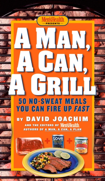 A Man, A Can, A Grill - 50 No-Sweat Meals You Can Fire Up Fast ebook by David Joachim,Editors of Men's Health