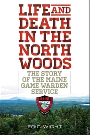 Life and Death in the North Woods - The Story of the Maine Game Warden Service ebook by Eric Wight