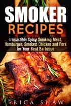 Smoker Recipes: Irresistible Spicy Smoking Meat, Hamburger, Smoked Chicken and Pork for Your Best Barbecue - Outdoor Cooking, #1 ebook by Erica Shaw