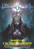 L'ultimo Tramonto - Dreamscapes - I racconti perduti - Sesto volume eBook by Roberto Re