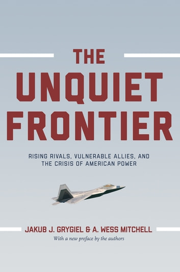 The Unquiet Frontier - Rising Rivals, Vulnerable Allies, and the Crisis of American Power ebook by Jakub J. Grygiel,A. Wess Mitchell