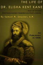 The Life of Dr. Elisha Kent Kane: And of Other Distinguised American Explorers ebook by Smucker, Samuel Mosheim