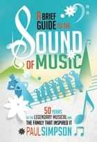 A Brief Guide to The Sound of Music - 50 Years of the Legendary Musical and the Family who Inspired It ebook by Paul Simpson