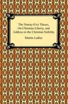 The Ninety-Five Theses, On Christian Liberty, and Address to the Christian Nobility ebook by Martin Luther