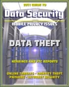 2011 Guide to Data Security and Mobile Privacy Issues: Data Theft Hearings and FTC Reports, Online Threats, Identity Theft, Phishing, Internet Security, Malware, Cyber Crime ebook by Progressive Management