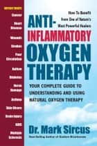 Anti-Inflammatory Oxygen Therapy - Your Complete Guide to Understanding and Using Natural Oxygen Therapy ebook by Mark Sircus