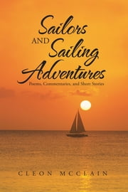 Sailors and Sailing Adventures - Poems, Commentaries, and Short Stories ebook by Cleon McClain