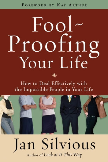 Foolproofing Your Life - How to Deal Effectively with the Impossible People in Your Life ebook by Jan Silvious