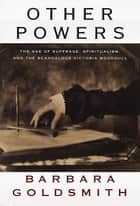 Other Powers - The Age of Suffrage, Spiritualism, and the Scandalous Victoria Woodhull ebook by Barbara Goldsmith