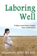 Laboring Well, A labor nurse shares insights from 10,000 births ebook by Elizabeth Allen