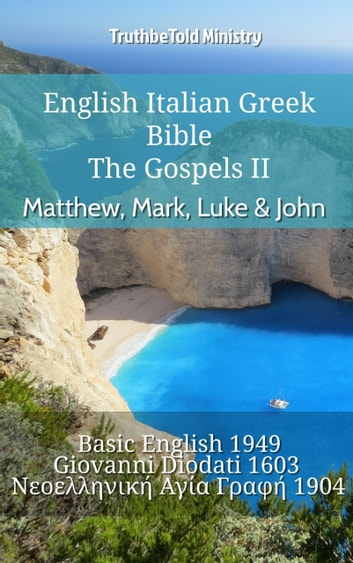 English Italian Greek Bible - The Gospels II - Matthew, Mark, Luke & John - Basic English 1949 - Giovanni Diodati 1603 - Νεοελληνική Αγία Γραφή 1904 ebook by TruthBeTold Ministry