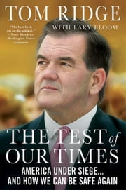 The Test of Our Times - America Under Siege...And How We Can Be Safe Again ebook by Tom Ridge,Lary Bloom