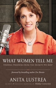 What Women Tell Me - Finding Freedom from the Secrets We Keep ebook by Anita Lustrea,Bestselling Author Dee Brestin