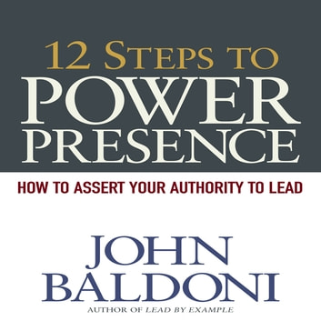 12 Steps to Power Presence - How to Exert Your Authority to Lead audiobook by John Baldoni