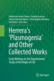 Herrera's 'Plasmogenia' and Other Collected Works - Early Writings on the Experimental Study of the Origin of Life ebook by Antonio Lazcano,Ismael Ledesma Mateos,Alicia Negrón-Mendoza,Juli Peretó,Ervin Silva,Henderson James (Jim) Cleaves II