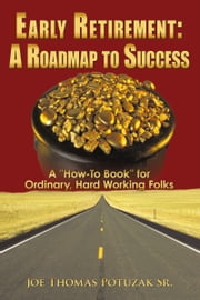 "Early Retirement: A Roadmap to Success - A ""How-To Book"" for Ordinary, Hard Working Folks ebook by Joe Thomas Potuzak Sr."
