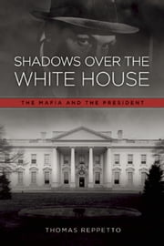 Shadows Over the White House - The Mafia and the President ebook by Thomas A. Reppetto