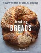 Breaking Breads - A New World of Israeli Baking--Flatbreads, Stuffed Breads, Challahs, Cookies, and the Legendary Chocolate Babka ebook by