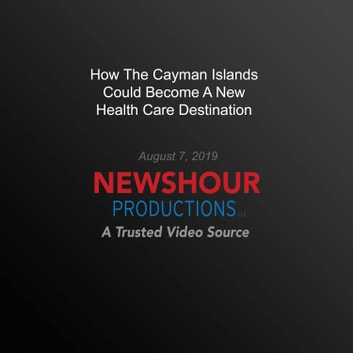 How The Cayman Islands Could Become A New Health Care Destination audiobook by PBS NewsHour