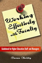 Working Effectively with Faculty Guidebook for Higher Education Staff and Managers ebook by Christy, Susan