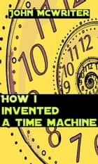 How I Invented A Time Machine ebook by