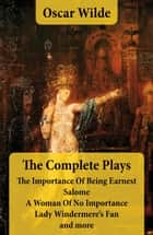 The Complete Plays: The Importance Of Being Earnest + Salome + A Woman Of No Importance + Lady Windermere's Fan and more ebook by Oscar Wilde