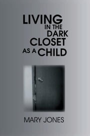 Living In The Dark Closet As A Child ebook by Mary Jones