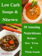 Low Carb Soups & Stews - 50 Amazing Nutritious Recipes for You & Whole Family ebook by Cheryl Turner