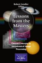 Lessons from the Masters - Current Concepts in Astronomical Image Processing ebook by Robert Gendler