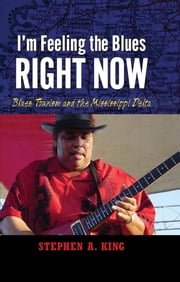 I'm Feeling the Blues Right Now - Blues Tourism in the Mississippi Delta ebook by Stephen A. King
