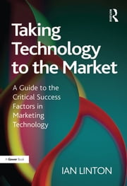 Taking Technology to the Market - A Guide to the Critical Success Factors in Marketing Technology ebook by Ian Linton