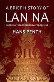 A Brief History of Lanna - Northern Thailand from Past to Present ebook by Hans Penth