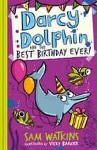 Darcy Dolphin and the Best Birthday Ever! ebook by Sam Watkins, Vicky Barker