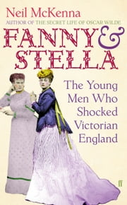 Fanny and Stella - The Young Men Who Shocked Victorian England ebook by Neil McKenna