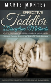 Effective Toddler Discipline Methods: 6 Proven Strategies to Raise Responsible and Happy Children - Discover 6 Parenting Strategies and Acceptable Toddler Discipline Techniques to Raise Cooperative, Responsible and Happy Children ebook by Marie Montez