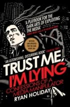 Trust Me I'm Lying - Confessions of a Media Manipulator ebook by Ryan Holiday