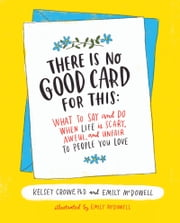 There Is No Good Card for This - What To Say and Do When Life Is Scary, Awful, and Unfair to People You Love ebook by Emily McDowell, Dr. Kelsey Crowe
