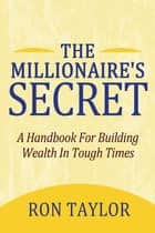 The Millionaire's Secret - A Handbook for Building Wealth in Tough Times ebook by Ron Taylor