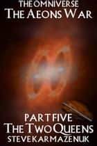 The Omniverse: The Aeons War Part Five The Two Queens ebook by Steve Karmazenuk