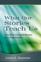 What Our Stories Teach Us ebook by Linda K. Shadiow