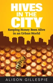 Hives in the City: Keeping Honey Bees Alive in an Urban World ebook by Alison Gillespie