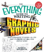 Everything Guide to Writing Graphic Novels: From superheroes to manga—all you need to start creating your own graphic works ebook by Mark Ellis,Melissa Martin-Ellis