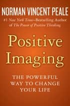 Positive Imaging - The Powerful Way to Change Your Life ebook by Norman Vincent Peale